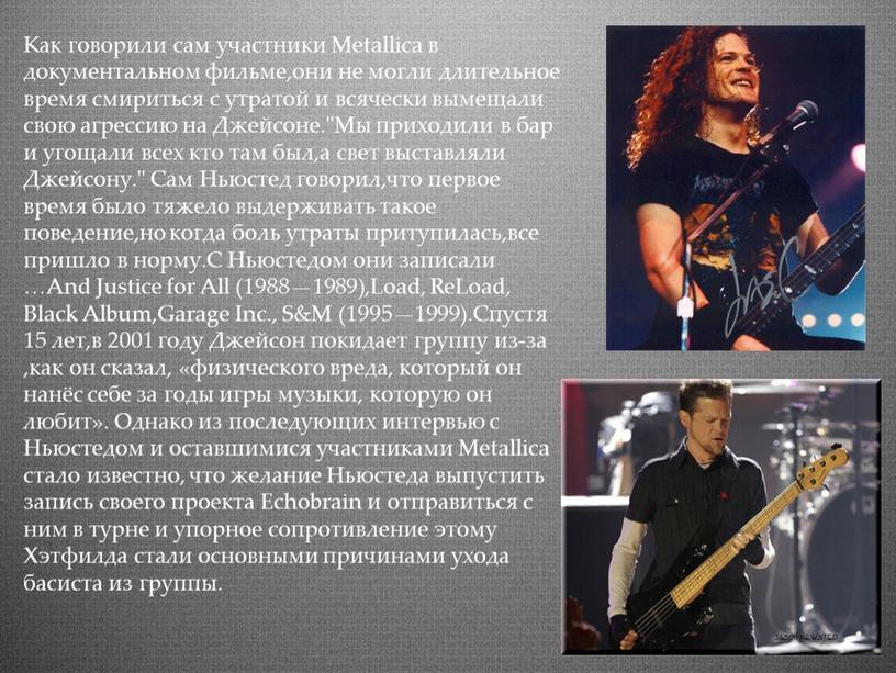Как говорили сам участники Metallica в документальном фильме,они не могли длительное время смириться с утратой и всячески вымещали свою агрессию на