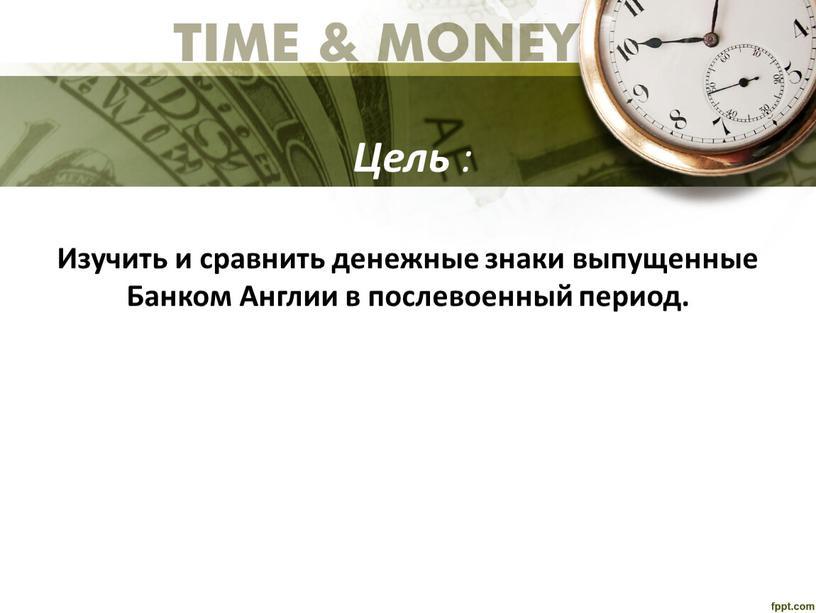 Цель : Изучить и сравнить денежные знаки выпущенные