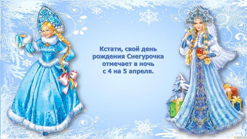 Кстати, свой день рождения Снегурочка отмечает в ночь с 4 на 5 апреля