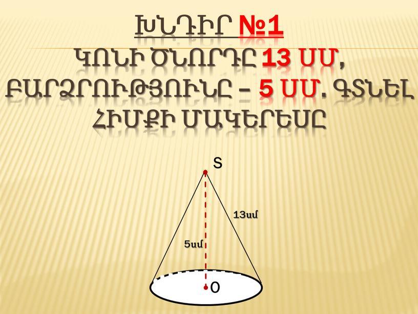 խնդիր №1 կոնի ծնորդը 13 սմ, բարձրությունը – 5 սմ. Գտնել հիմքի մակերեսը
