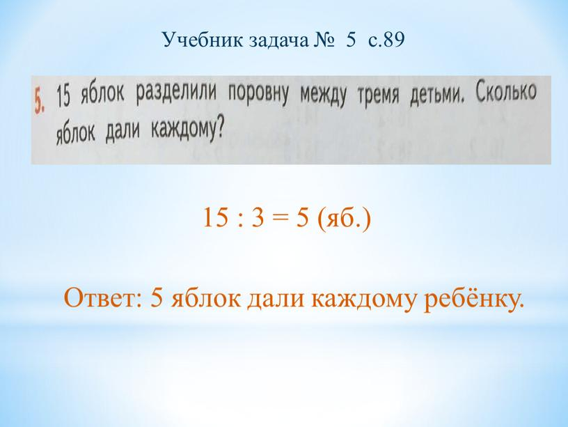 Учебник задача № 5 с.89 15 : 3 = 5 (яб
