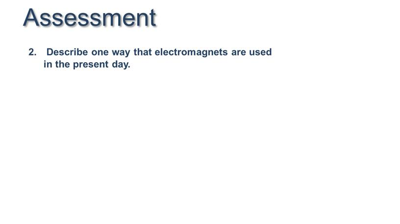 Assessment Describe one way that electromagnets are used in the present day