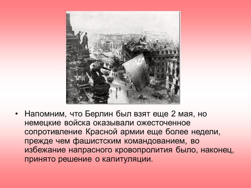 Напомним, что Берлин был взят еще 2 мая, но немецкие войска оказывали ожесточенное сопротивление