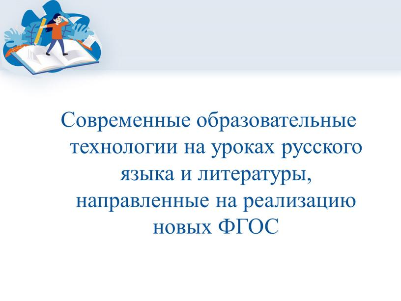 Современные образовательные технологии на уроках русского языка и литературы, направленные на реализацию новых