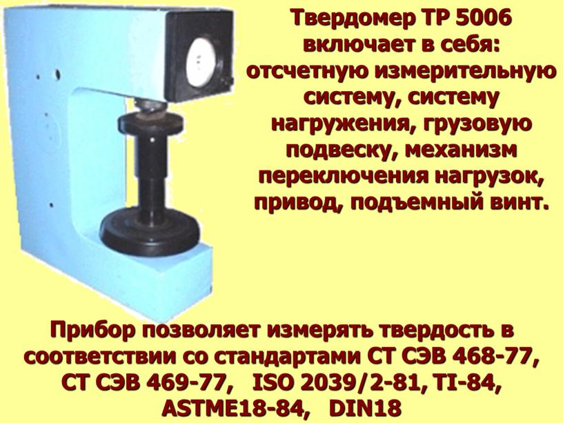 Твердомер ТР 5006 включает в себя: отсчетную измерительную систему, систему нагружения, грузовую подвеску, механизм переключения нагрузок, привод, подъемный винт