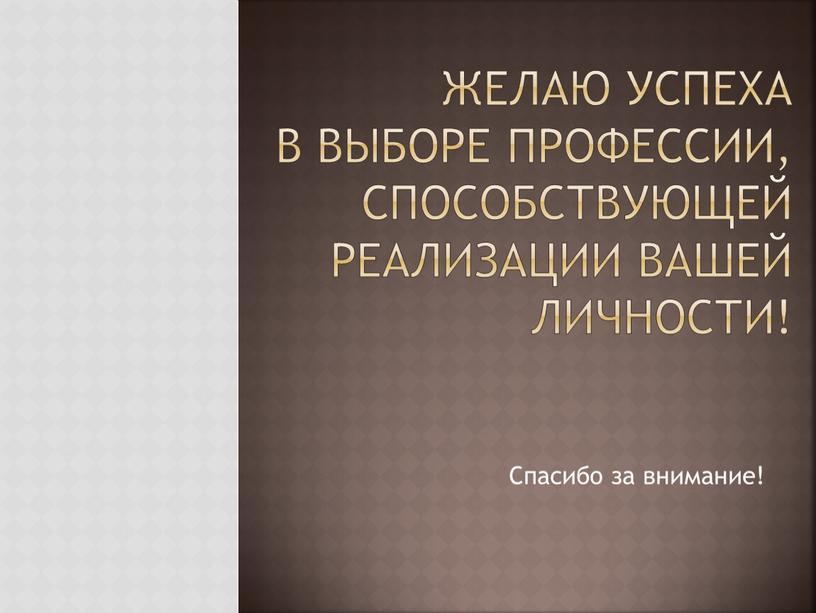 Желаю успеха в выборе профессии, способствующей реализации вашей личности!