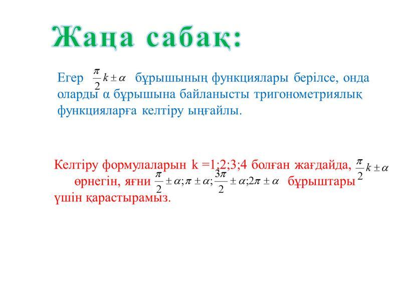 Жаңа сабақ: Егер бұрышының функциялары берілсе, онда оларды α бұрышына байланысты тригонометриялық функцияларға келтіру ыңғайлы