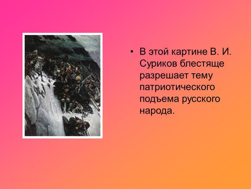 В этой картине В. И. Суриков блестяще разрешает тему патриотического подъема русского народа