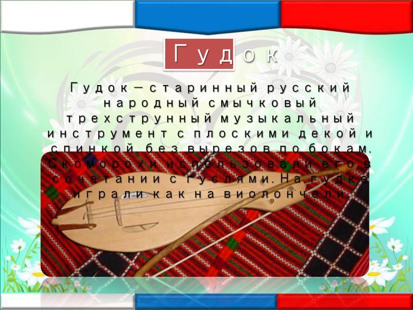 Гудок — старинный русский народный смычковый трехструнный музыкальный инструмент с плоскими декой и спинкой, без вырезов по бокам