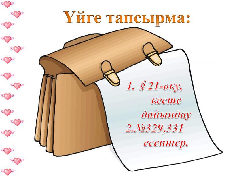 Үйге тапсырма: 1.§21-оқу, кесте дайындау 2.№329,331 есептер.