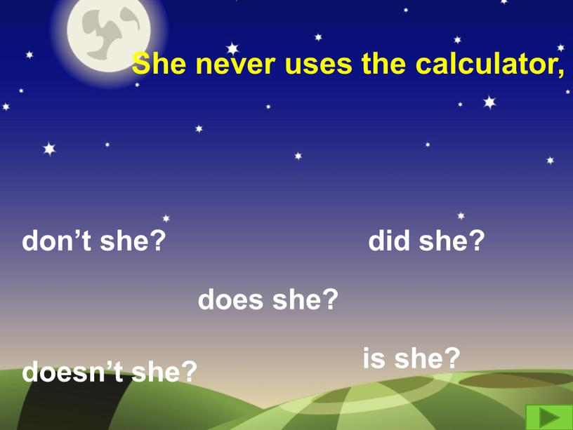 She never uses the calculator, don't she? did she? doesn't she? does she? is she?