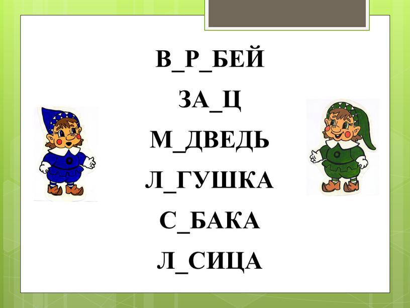 В_Р_БЕЙ ЗА_Ц М_ДВЕДЬ Л_ГУШКА С_БАКА