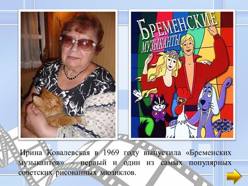 Ирина Ковалевская в 1969 году выпустила «Бременских музыкантов» – первый и один из самых популярных советских рисованных мюзиклов