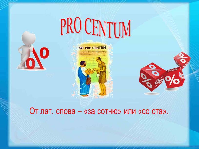 PRO CENTUM От лат. слова – «за сотню» или «со ста»