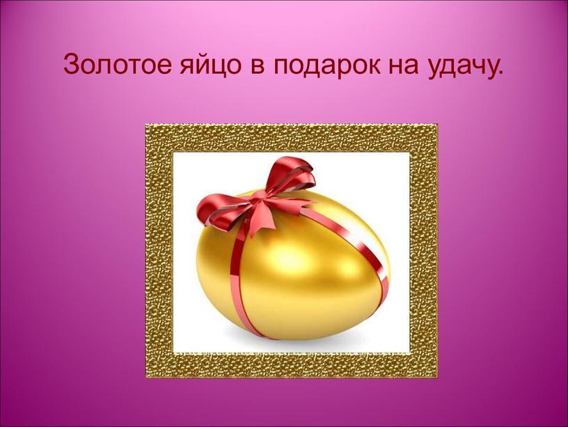 Золотое яйцо в подарок на удачу