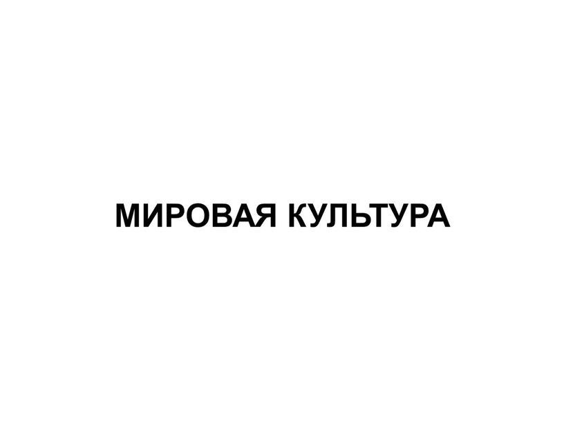 МИРОВАЯ КУЛЬТУРА