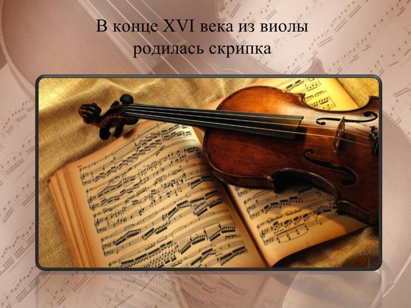 В конце XVI века из виолы родилась скрипка