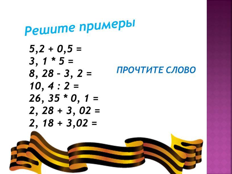 Решите примеры 5,2 + 0,5 = 3, 1 * 5 = 8, 28 – 3, 2 = 10, 4 : 2 = 26, 35 *…