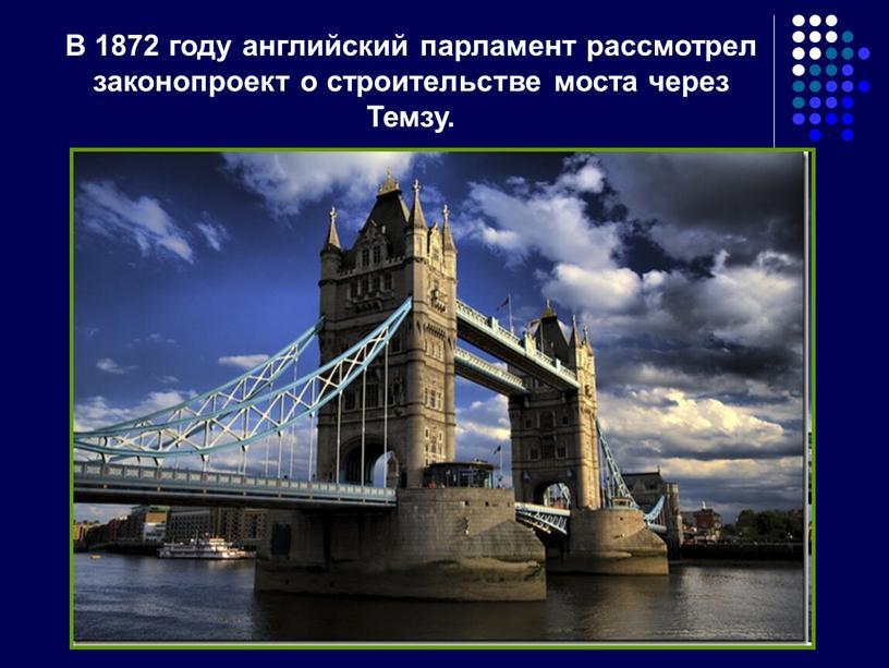 В 1872 году английский парламент рассмотрел законопроект о строительстве моста через