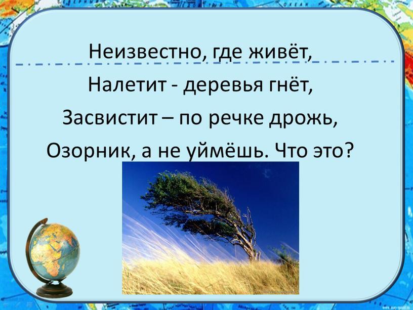 Неизвестно, где живёт, Налетит - деревья гнёт,