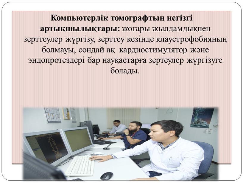 Компьютерлік томографтың негізгі артықшылықтары: жоғары жылдамдықпен зерттеулер жүргізу, зерттеу кезінде клаустрофобияның болмауы, сондай ақ кардиостимулятор және эндопротездері бар науқастарға зертеулер жүргізуге болады