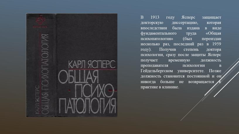 В 1913 году Ясперс защищает докторскую диссертацию, которая впоследствии была издана в виде ф у ндаментального труда «Общая психопатология» (был переиздан несколько раз, последний раз…