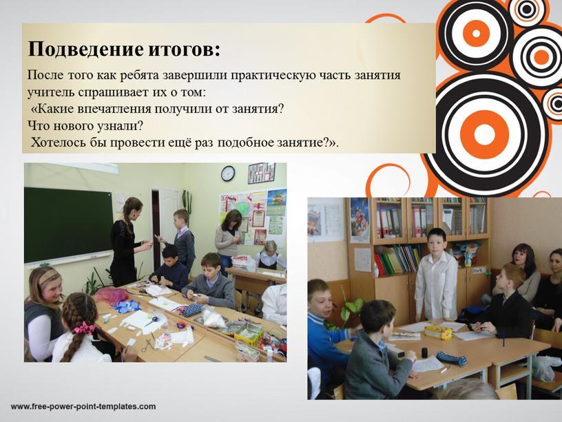 Подведение итогов: После того как ребята завершили практическую часть занятия учитель спрашивает их о том: «Какие впечатления получили от занятия?