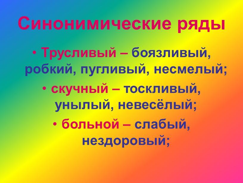 Синонимические ряды Трусливый – боязливый, робкий, пугливый, несмелый; скучный – тоскливый, унылый, невесёлый; больной – слабый, нездоровый;