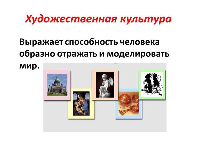 Художественная культура Выражает способность человека образно отражать и моделировать мир