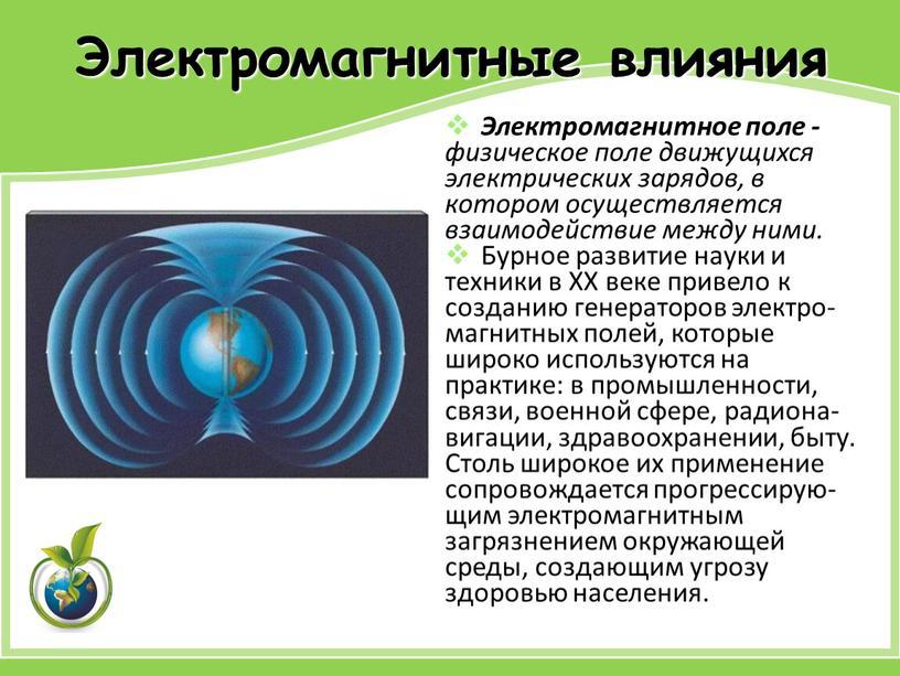 Электромагнитные влияния Электромагнитное поле - физическое поле движущихся электрических зарядов, в котором осуществляется взаимодействие между ними