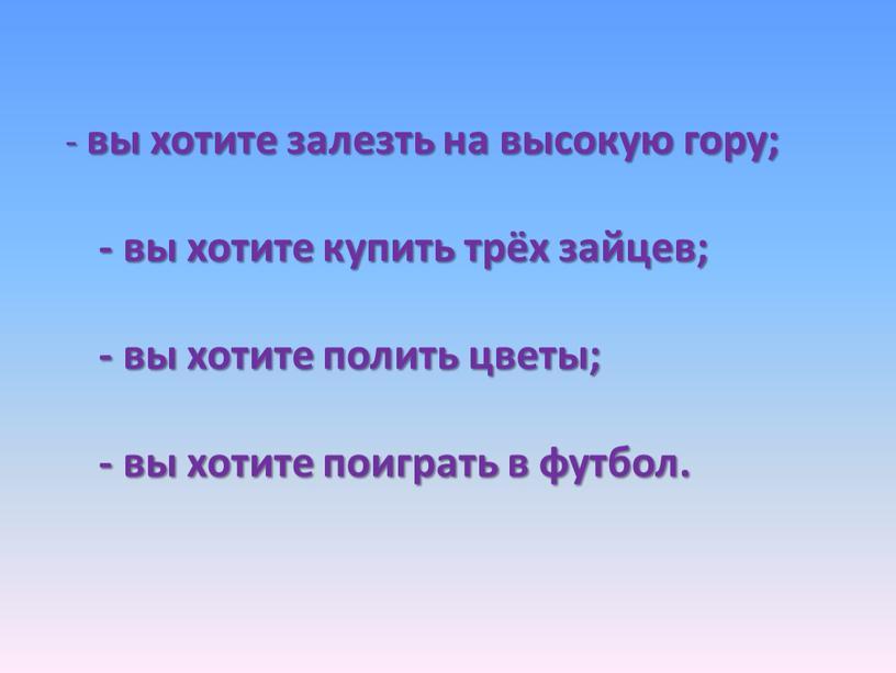 - вы хотите залезть на высокую гору; - вы хотите купить трёх зайцев; - вы хотите полить цветы; - вы хотите поиграть в футбол.