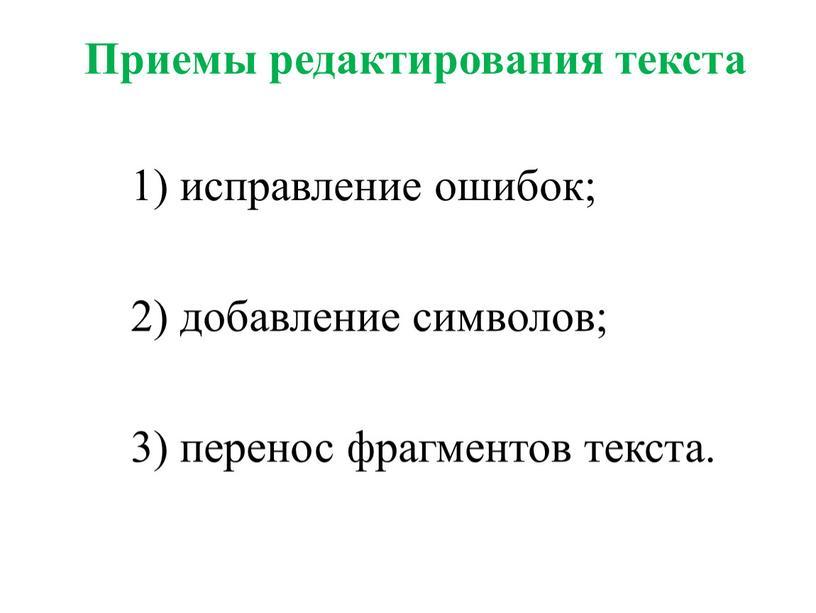 Приемы редактирования текста 1) исправление ошибок; 2) добавление символов; 3) перенос фрагментов текста