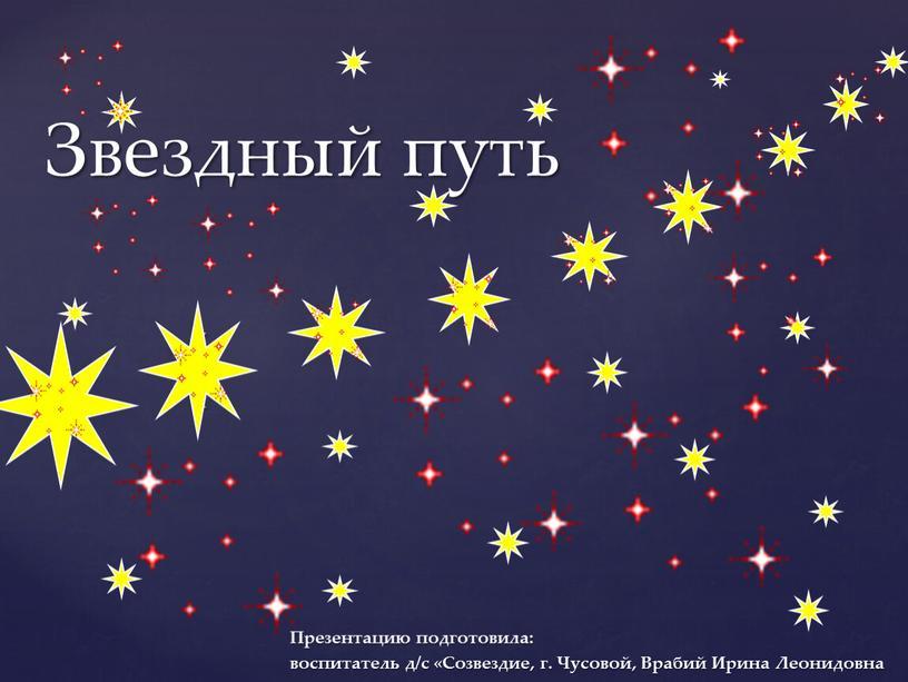 Звездный путь Презентацию подготовила: воспитатель д/с «Созвездие, г