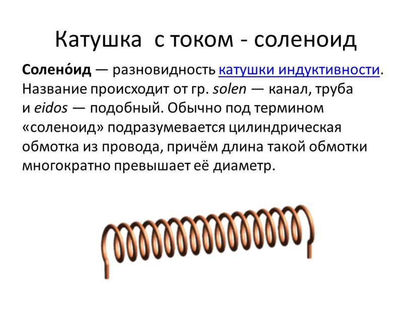 Катушка с током - соленоид Солено́ид — разновидность катушки индуктивности
