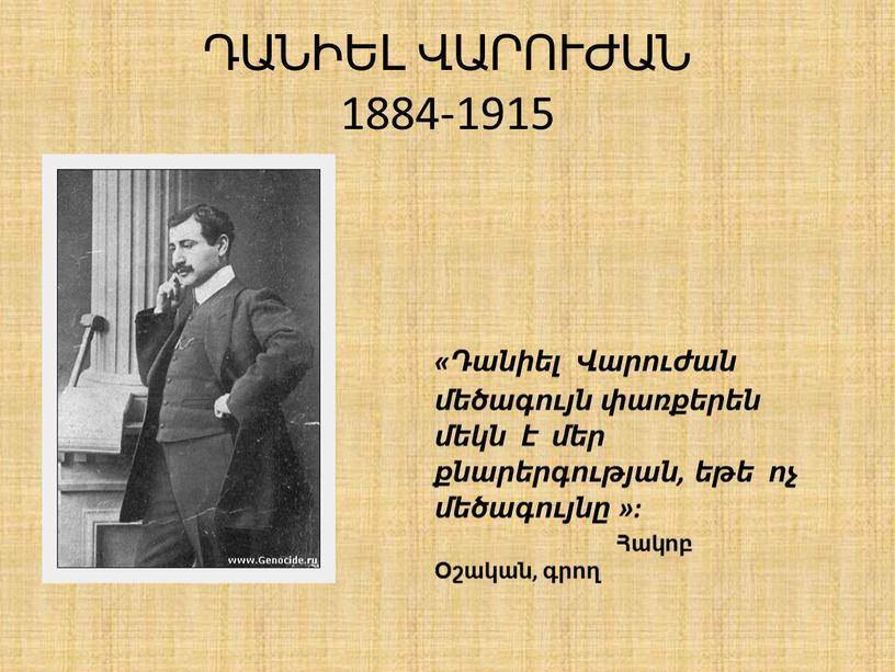 ԴԱՆԻԵԼ ՎԱՐՈՒԺԱՆ 1884-1915 «Դանիել Վարուժան մեծագույն փառքերեն մեկն է մեր քնարերգության, եթե ոչ մեծագույնը »: Հակոբ Օշական, գրող
