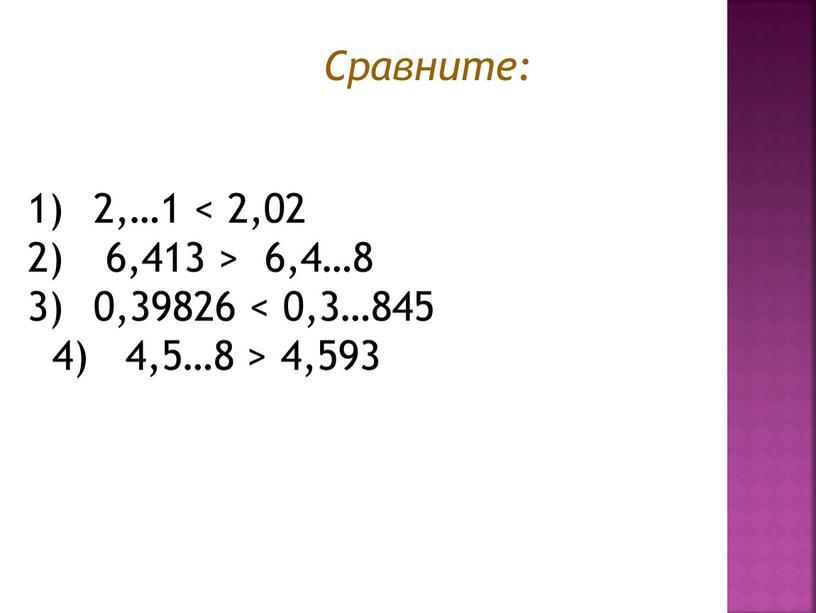 Сравните: 2,…1 < 2,02 6,413 > 6,4…8 0,39826 < 0,3…845 4) 4,5…8 > 4,593
