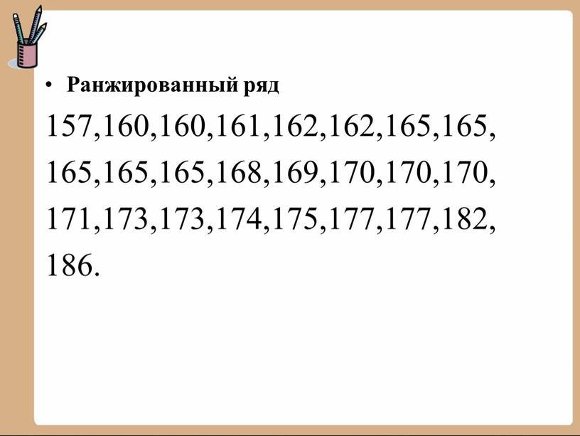Ранжированный ряд 157,160,160,161,162,162,165,165, 165,165,165,168,169,170,170,170, 171,173,173,174,175,177,177,182, 186