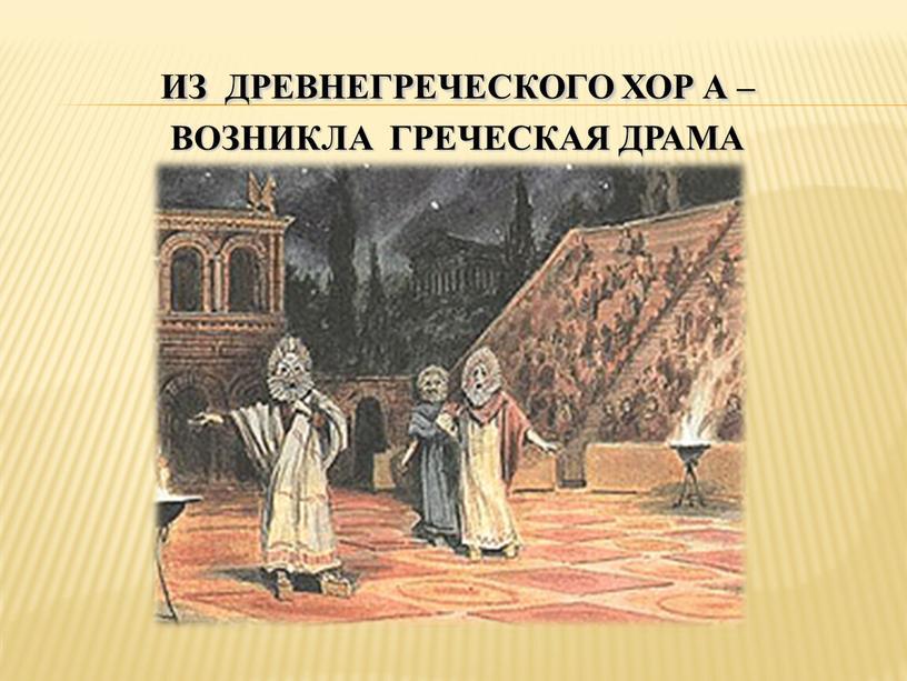 Из Древнегреческого хор а – возникла греческая драма