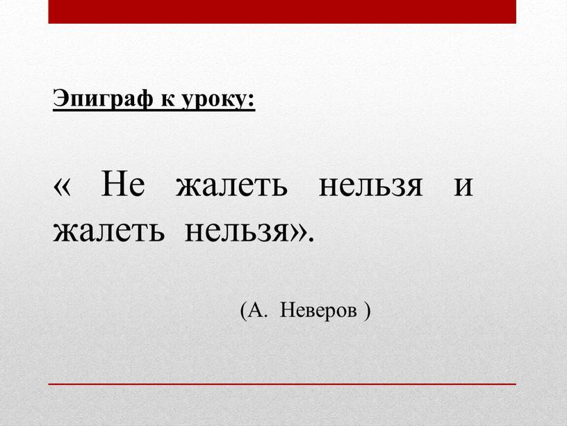 Эпиграф к уроку: « Не жалеть нельзя и жалеть нельзя»