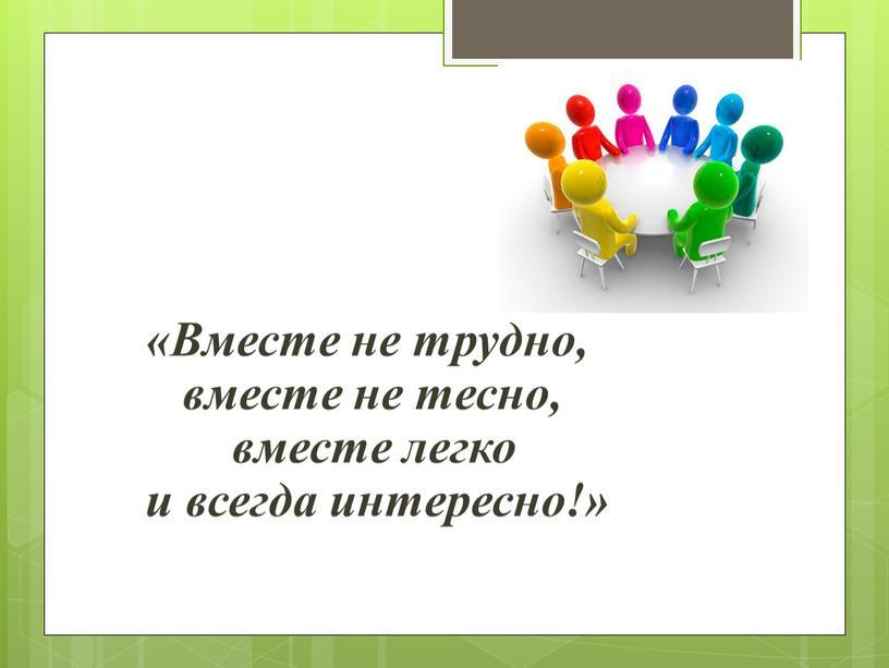 Вместе не трудно, вместе не тесно, вместе легко и всегда интересно!»