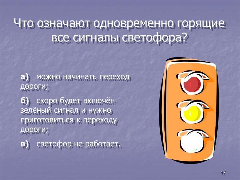 Что означают одновременно горящие все сигналы светофора? а) можно начинать переход дороги; б) скоро будет включён зелёный сигнал и нужно приготовиться к переходу дороги; в)…