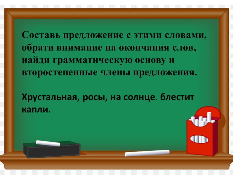 Составь предложение с этими словами, обрати внимание на окончания слов, найди грамматическую основу и второстепенные члены предложения