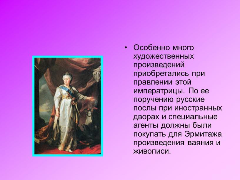 Особенно много художественных произведений приобретались при правлении этой императрицы
