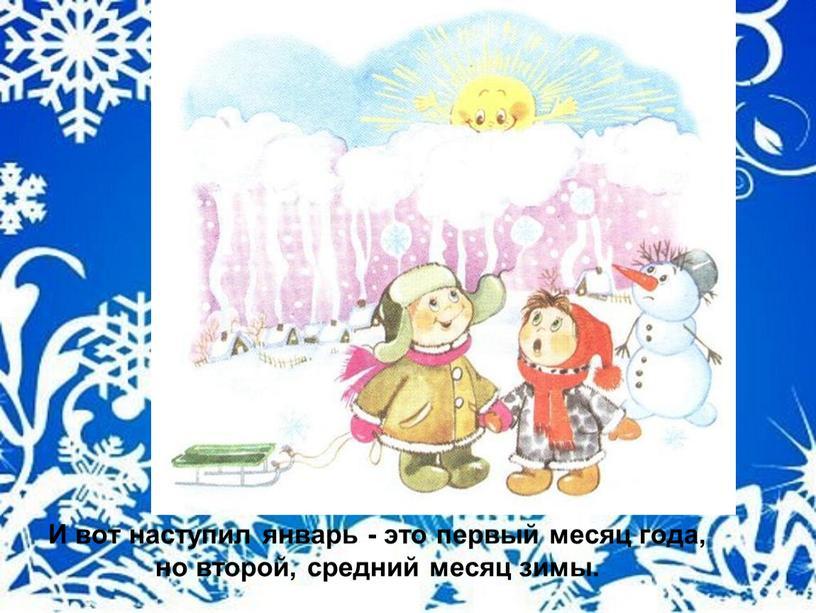 И вот наступил январь - это первый месяц года, но второй, средний месяц зимы