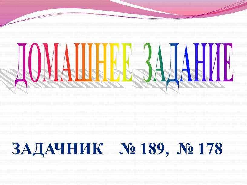 ДОМАШНЕЕ ЗАДАНИЕ ЗАДАЧНИК № 189, № 178