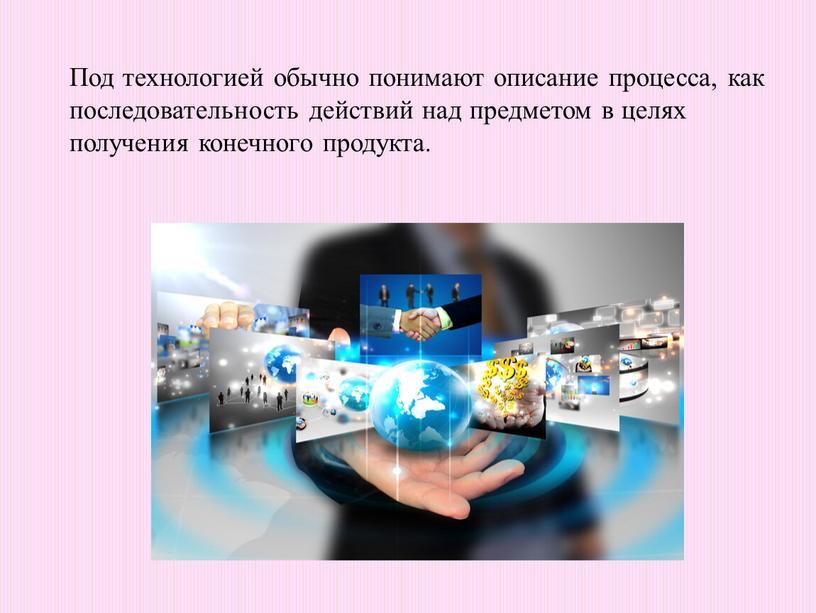 Под технологией обычно понимают описание процесса, как последовательность действий над предметом в целях получения конечного продукта