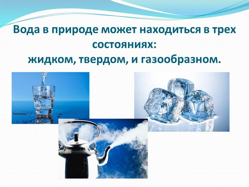 Вода в природе может находиться в трех состояниях: жидком, твердом, и газообразном