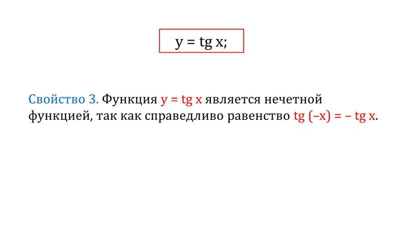 Свойство 3. Функция у = tg x является нечетной функцией, так как справедливо равенство tg (–x) = – tg x