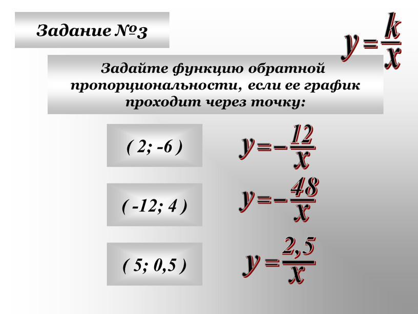 Задание №3 Задайте функцию обратной пропорциональности, если ее график проходит через точку: ( 2; -6 ) ( -12; 4 ) ( 5; 0,5 )
