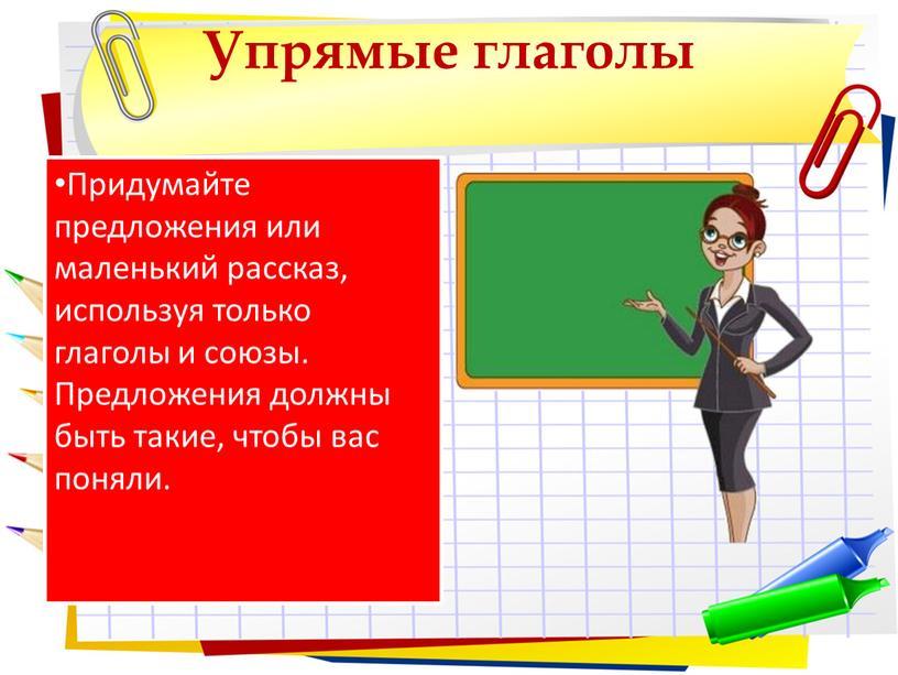 Упрямые глаголы Придумайте предложения или маленький рассказ, используя только глаголы и союзы